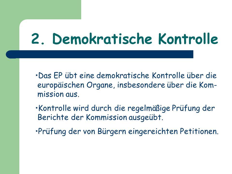 2. Demokratische Kontrolle Das EP übt eine demokratische Kontrolle über die europäischen Organe, insbesondere über die Kom- mission aus. Kontrolle wir