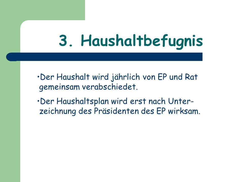 3. Haushaltbefugnis Der Haushalt wird jährlich von EP und Rat gemeinsam verabschiedet. Der Haushaltsplan wird erst nach Unter- zeichnung des Präsident