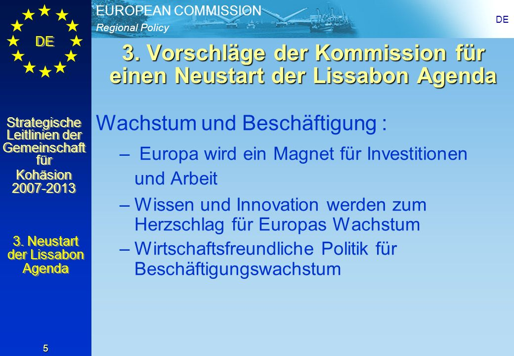Regional Policy EUROPEAN COMMISSION DE Strategische Leitlinien der Gemeinschaft für Kohäsion 2007-2013 Strategische Leitlinien der Gemeinschaft für Kohäsion 2007-2013 DE 26 Zeitplan Juli2005: Kommission legt Vorschlag der strategischen Leitlinien 2007-2013 vor, Beginn der öffentlichen Konsultation Herbst 2005: Vorbereitung der einzelstaat- lichen strategischen Rahmenpläne 2006: Vorbereitung der Programme für den Zeitraum 2007-2013 1.