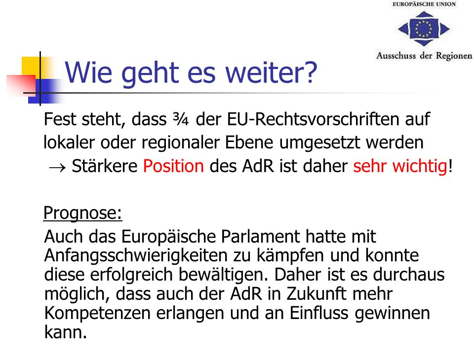Wie geht es weiter? Fest steht, dass ¾ der EU-Rechtsvorschriften auf lokaler oder regionaler Ebene umgesetzt werden Stärkere Position des AdR ist dahe