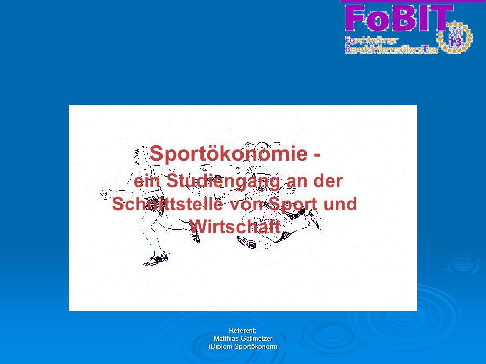 Referent: Matthias Gallmetzer (Diplom-Sportökonom) Sportökonomie - ein Studiengang an der Schnittstelle von Sport und Wirtschaft