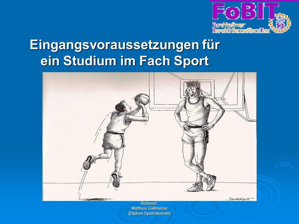Referent: Matthias Gallmetzer (Diplom-Sportökonom) Eingangsvoraussetzungen für ein Studium im Fach Sport
