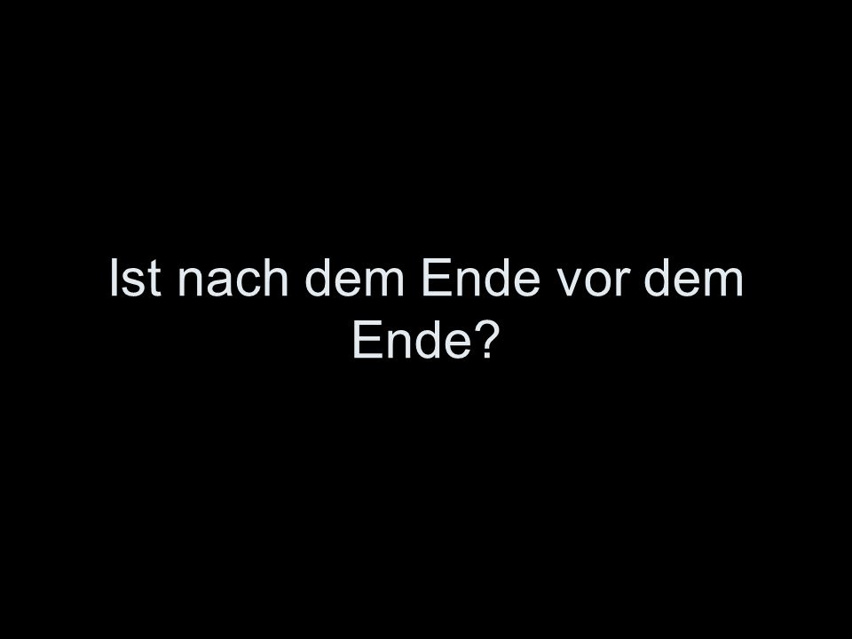 Ist nach dem Ende vor dem Ende?
