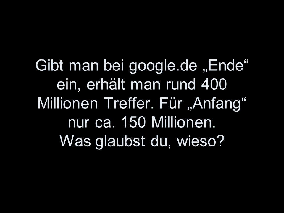 Gibt man bei google.de Ende ein, erhält man rund 400 Millionen Treffer. Für Anfang nur ca. 150 Millionen. Was glaubst du, wieso?