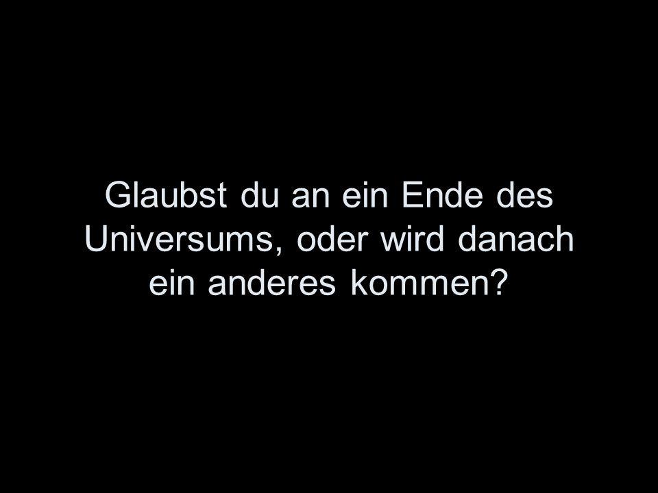 Glaubst du an ein Ende des Universums, oder wird danach ein anderes kommen?