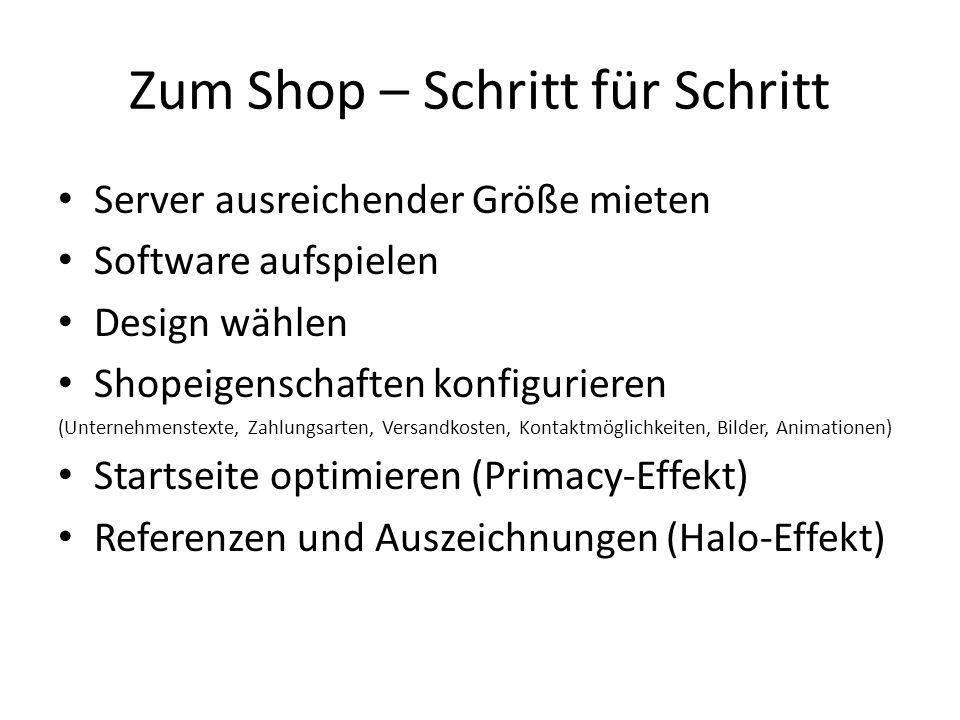 Zum Shop – Schritt für Schritt Server ausreichender Größe mieten Software aufspielen Design wählen Shopeigenschaften konfigurieren (Unternehmenstexte, Zahlungsarten, Versandkosten, Kontaktmöglichkeiten, Bilder, Animationen) Startseite optimieren (Primacy-Effekt) Referenzen und Auszeichnungen (Halo-Effekt)