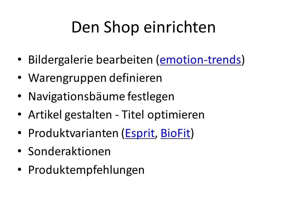 Den Shop einrichten Bildergalerie bearbeiten (emotion-trends)emotion-trends Warengruppen definieren Navigationsbäume festlegen Artikel gestalten - Titel optimieren Produktvarianten (Esprit, BioFit)EspritBioFit Sonderaktionen Produktempfehlungen