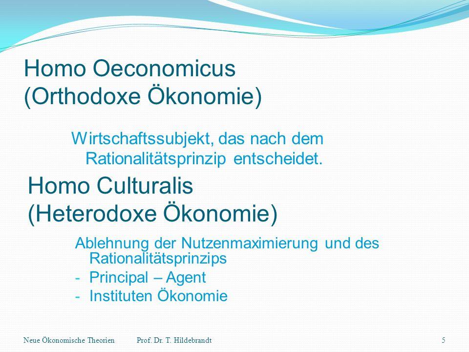 Homo Oeconomicus (Orthodoxe Ökonomie) Wirtschaftssubjekt, das nach dem Rationalitätsprinzip entscheidet. Neue Ökonomische Theorien5Prof. Dr. T. Hildeb