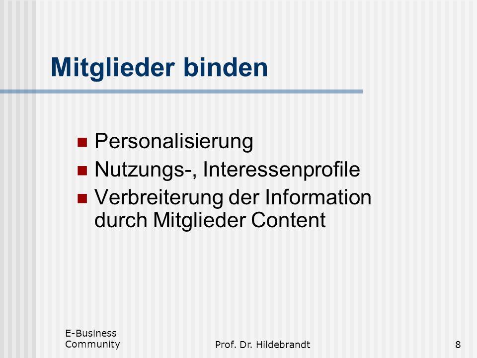 E-Business CommunityProf. Dr. Hildebrandt8 Mitglieder binden Personalisierung Nutzungs-, Interessenprofile Verbreiterung der Information durch Mitglie