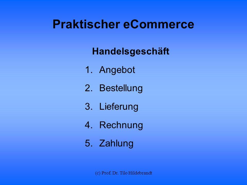 (c) Prof. Dr. Tilo Hildebrandt Praktischer eCommerce Handelsgeschäft 1.Angebot 2.Bestellung 3.Lieferung 4.Rechnung 5.Zahlung