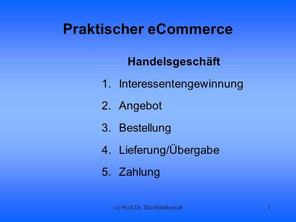 (c) Prof. Dr. Tilo Hildebrandt Praktischer eCommerce Handelsgeschäft 1.Interessentengewinnung 2.Angebot 3.Bestellung 4.Lieferung/Übergabe 5.Zahlung 1