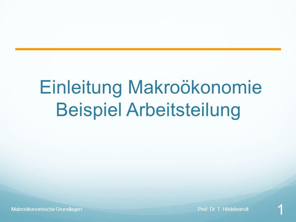 Einleitung Makroökonomie Beispiel Arbeitsteilung Prof. Dr. T. Hildebrandt 1 Makroökonomische Grundlagen