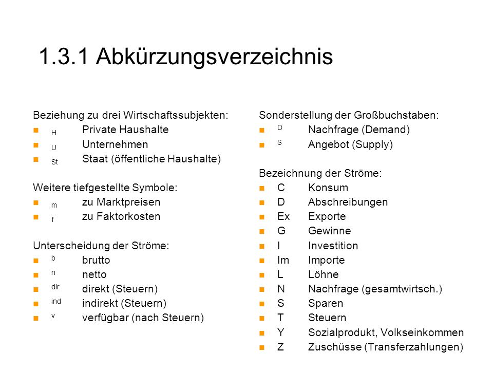 1.3.1 Abkürzungsverzeichnis Beziehung zu drei Wirtschaftssubjekten: H Private Haushalte U Unternehmen St Staat (öffentliche Haushalte) Weitere tiefges