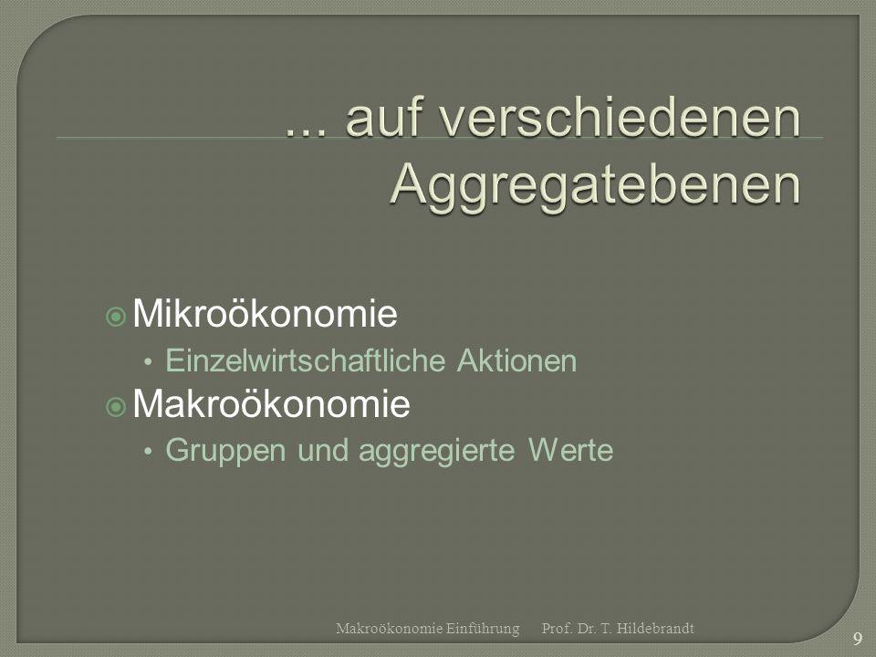 Mikroökonomie Einzelwirtschaftliche Aktionen Makroökonomie Gruppen und aggregierte Werte Prof. Dr. T. Hildebrandt 9 Makroökonomie Einführung