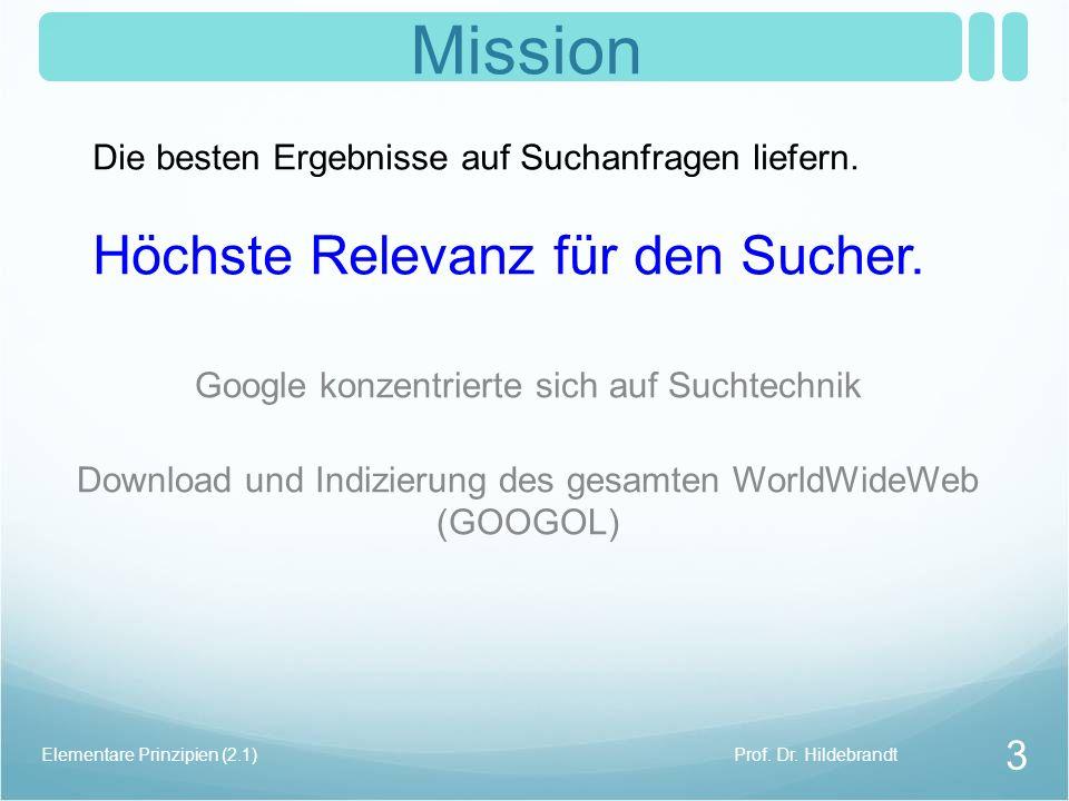 Mission Google konzentrierte sich auf Suchtechnik Download und Indizierung des gesamten WorldWideWeb (GOOGOL) Prof. Dr. HildebrandtElementare Prinzipi