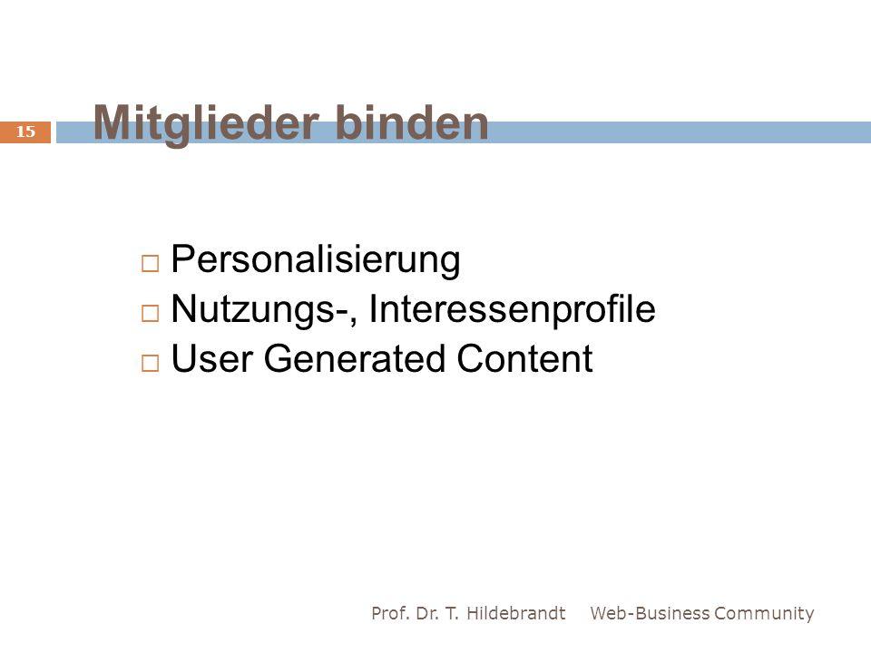 Mitglieder binden Personalisierung Nutzungs-, Interessenprofile User Generated Content Web-Business Community 15 Prof. Dr. T. Hildebrandt