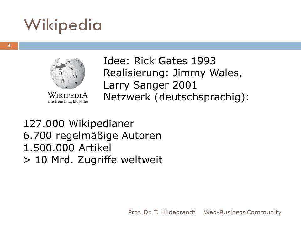 Wikipedia Web-Business CommunityProf. Dr. T. Hildebrandt 3 Idee: Rick Gates 1993 Realisierung: Jimmy Wales, Larry Sanger 2001 Netzwerk (deutschsprachi