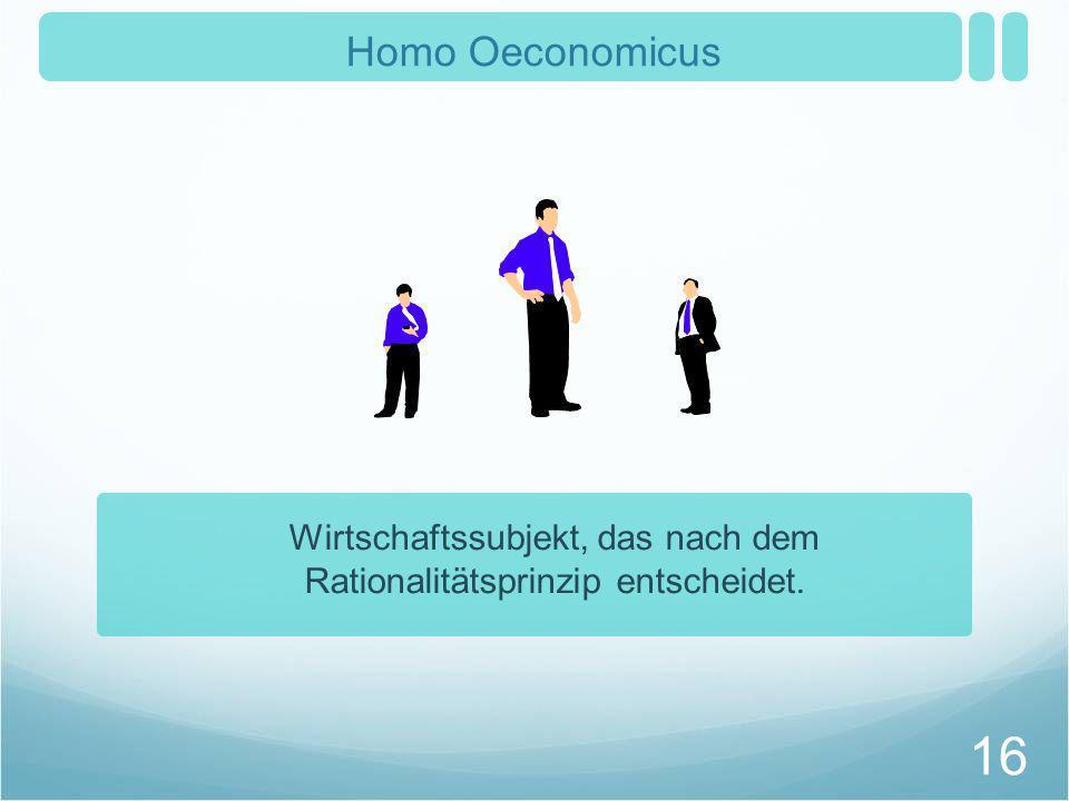 Homo Oeconomicus Wirtschaftssubjekt, das nach dem Rationalitätsprinzip entscheidet. 16