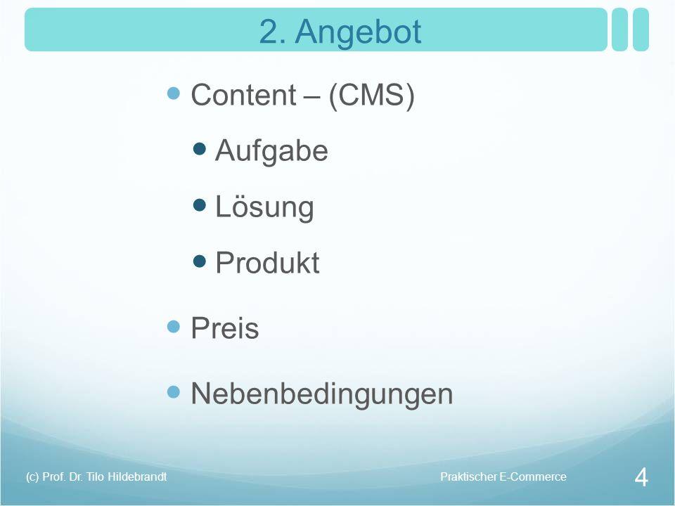 2. Angebot Content – (CMS) Aufgabe Lösung Produkt Preis Nebenbedingungen Praktischer E-Commerce(c) Prof. Dr. Tilo Hildebrandt 4