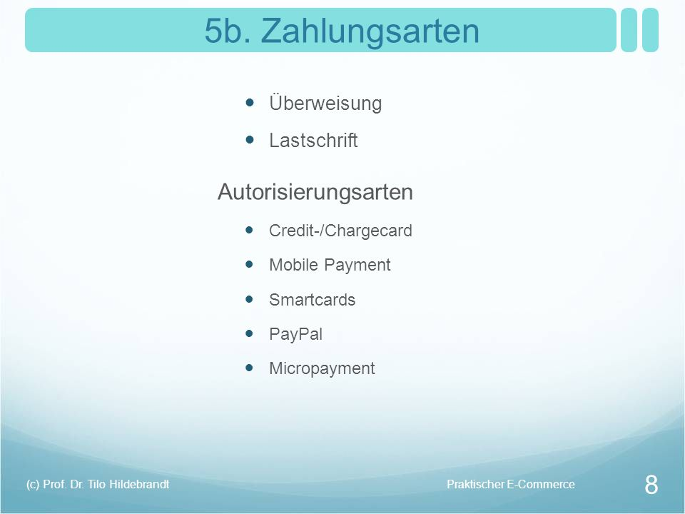 5b. Zahlungsarten Überweisung Lastschrift Autorisierungsarten Credit-/Chargecard Mobile Payment Smartcards PayPal Micropayment Praktischer E-Commerce(