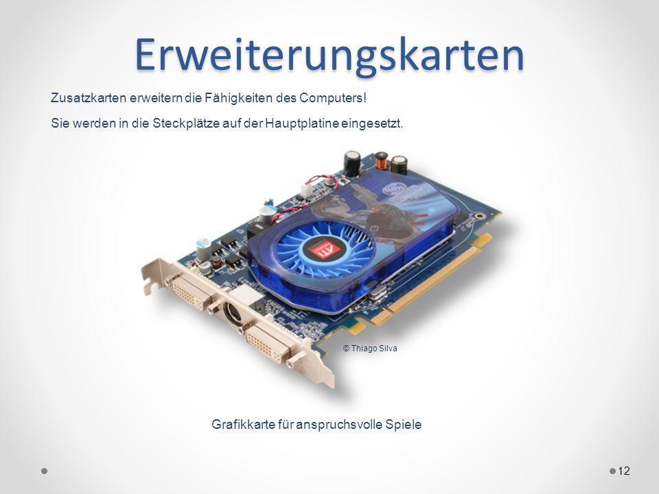 Erweiterungskarten 12 Zusatzkarten erweitern die Fähigkeiten des Computers! Sie werden in die Steckplätze auf der Hauptplatine eingesetzt. Grafikkarte