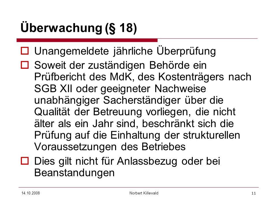 Norbert Killewald 14.10.200811 Überwachung (§ 18) Unangemeldete jährliche Überprüfung Soweit der zuständigen Behörde ein Prüfbericht des MdK, des Kost