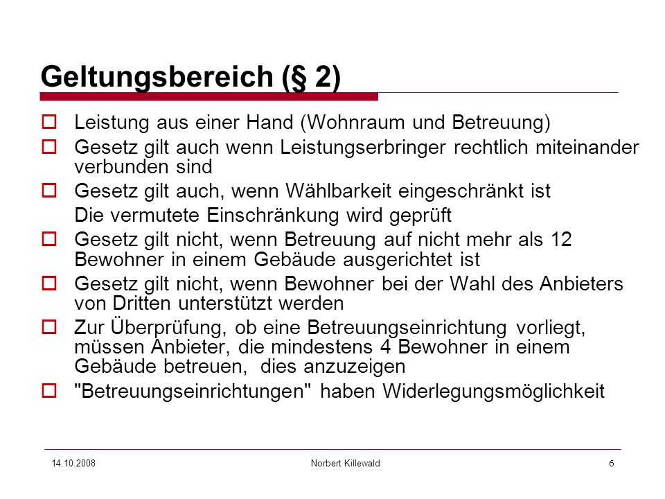 Norbert Killewald 14.10.20086 Geltungsbereich (§ 2) Leistung aus einer Hand (Wohnraum und Betreuung) Gesetz gilt auch wenn Leistungserbringer rechtlic