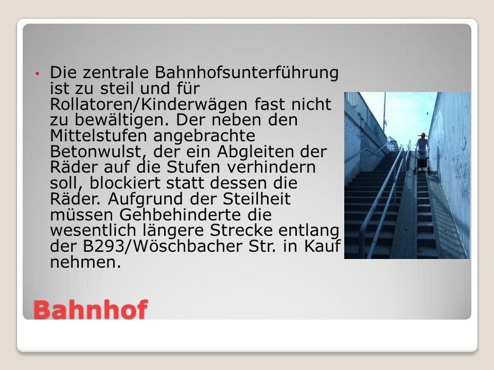 Bahnhof Die zentrale Bahnhofsunterführung ist zu steil und für Rollatoren/Kinderwägen fast nicht zu bewältigen.