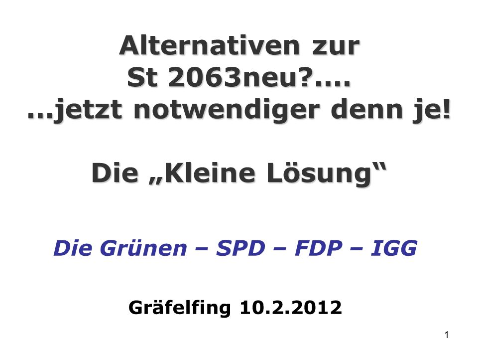 1 Alternativen zur St 2063neu?.......jetzt notwendiger denn je! Die Kleine Lösung Die Grünen – SPD – FDP – IGG Gräfelfing 10.2.2012