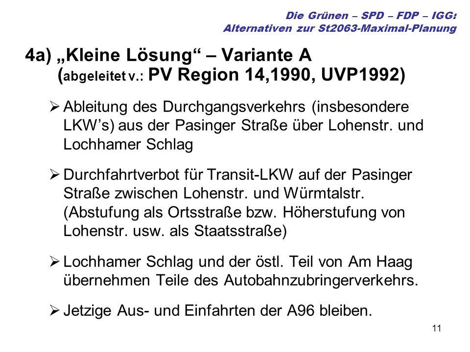 11 Die Grünen – SPD – FDP – IGG: Alternativen zur St2063-Maximal-Planung 4a) Kleine Lösung – Variante A ( abgeleitet v.: PV Region 14,1990, UVP1992) Ableitung des Durchgangsverkehrs (insbesondere LKWs) aus der Pasinger Straße über Lohenstr.