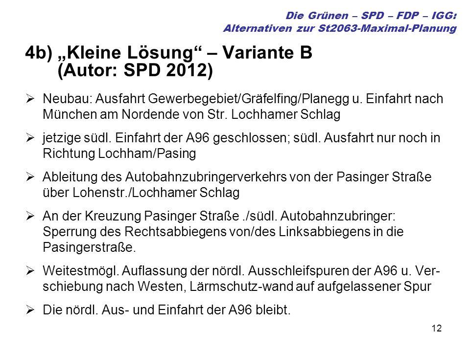 12 Die Grünen – SPD – FDP – IGG: Alternativen zur St2063-Maximal-Planung 4b) Kleine Lösung – Variante B (Autor: SPD 2012) Neubau: Ausfahrt Gewerbegebiet/Gräfelfing/Planegg u.