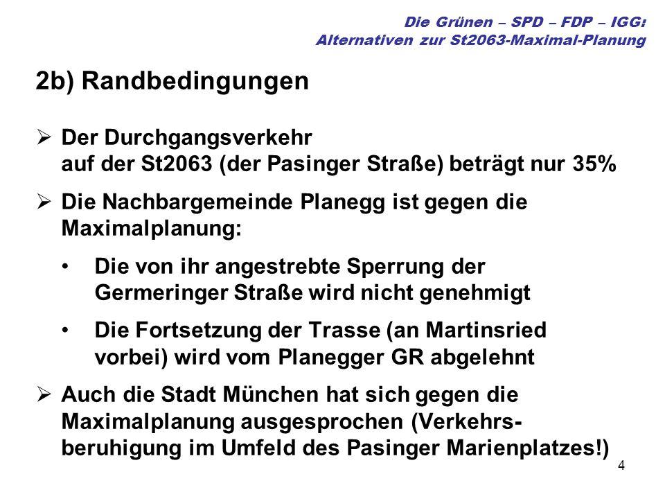 4 Die Grünen – SPD – FDP – IGG: Alternativen zur St2063-Maximal-Planung 2b) Randbedingungen Der Durchgangsverkehr auf der St2063 (der Pasinger Straße) beträgt nur 35% Die Nachbargemeinde Planegg ist gegen die Maximalplanung: Die von ihr angestrebte Sperrung der Germeringer Straße wird nicht genehmigt Die Fortsetzung der Trasse (an Martinsried vorbei) wird vom Planegger GR abgelehnt Auch die Stadt München hat sich gegen die Maximalplanung ausgesprochen (Verkehrs- beruhigung im Umfeld des Pasinger Marienplatzes!)