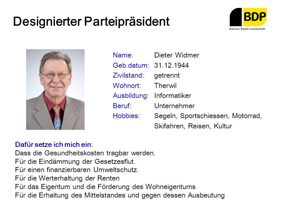 Designierter Parteipräsident Name:Dieter Widmer Geb.datum:31.12.1944 Zivilstand:getrennt Wohnort:Therwil Ausbildung:Informatiker Beruf:Unternehmer Hob