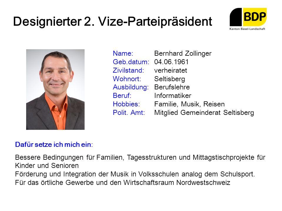 Designierter 2. Vize-Parteipräsident Name:Bernhard Zollinger Geb.datum:04.06.1961 Zivilstand:verheiratet Wohnort:Seltisberg Ausbildung:Berufslehre Ber