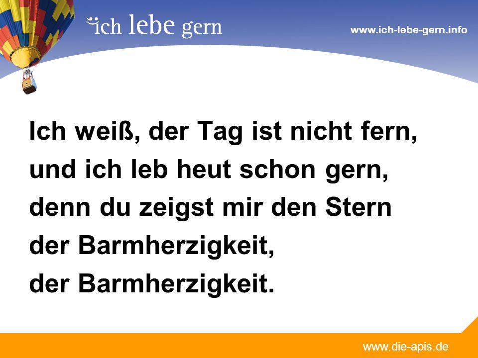 www.die-apis.de www.ich-lebe-gern.info Ich weiß, der Tag ist nicht fern, und ich leb heut schon gern, denn du zeigst mir den Stern der Barmherzigkeit,