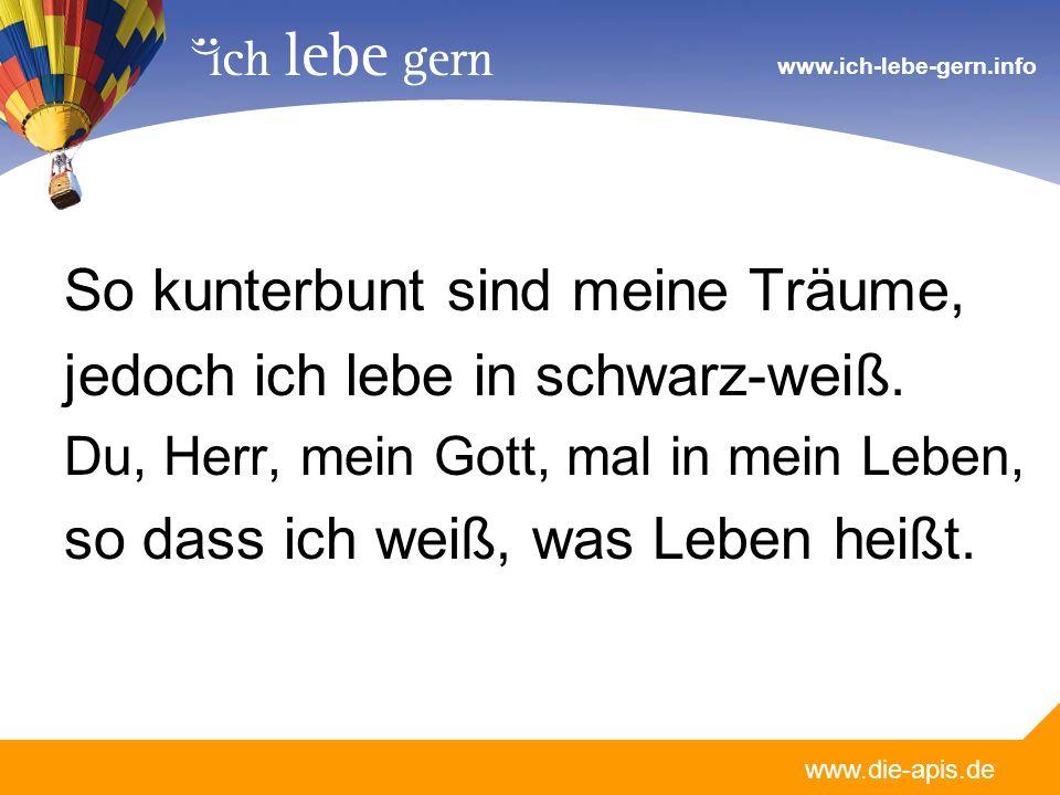 www.die-apis.de www.ich-lebe-gern.info So kunterbunt sind meine Träume, jedoch ich lebe in schwarz-weiß. Du, Herr, mein Gott, mal in mein Leben, so da