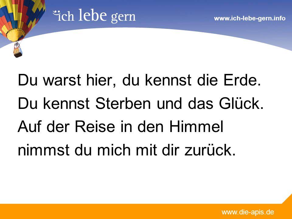www.die-apis.de www.ich-lebe-gern.info Du warst hier, du kennst die Erde. Du kennst Sterben und das Glück. Auf der Reise in den Himmel nimmst du mich