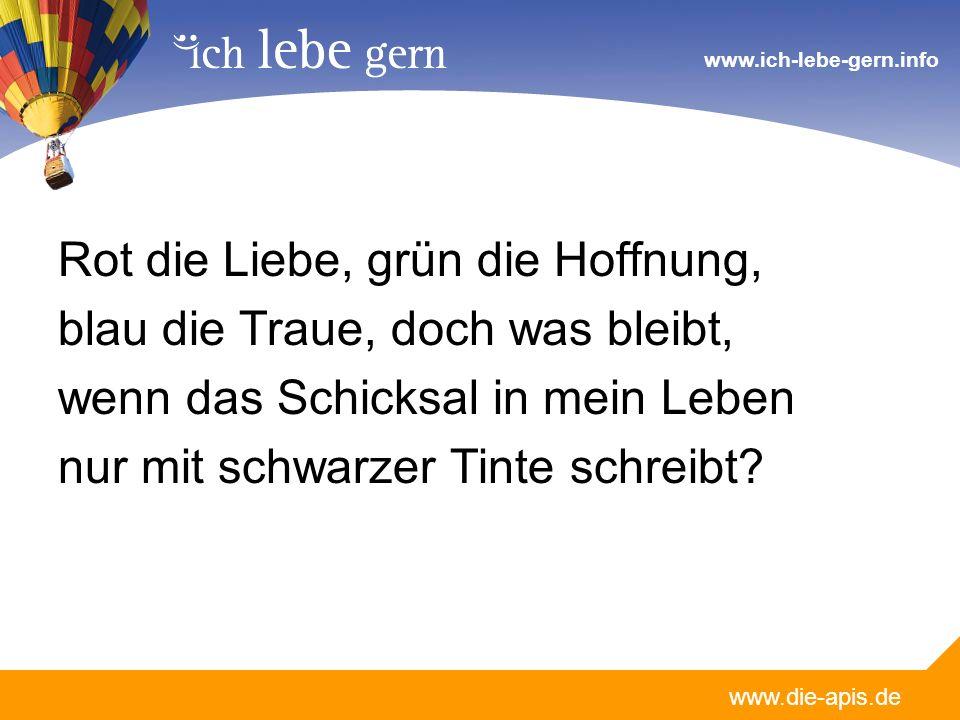 www.die-apis.de www.ich-lebe-gern.info Rot die Liebe, grün die Hoffnung, blau die Traue, doch was bleibt, wenn das Schicksal in mein Leben nur mit sch