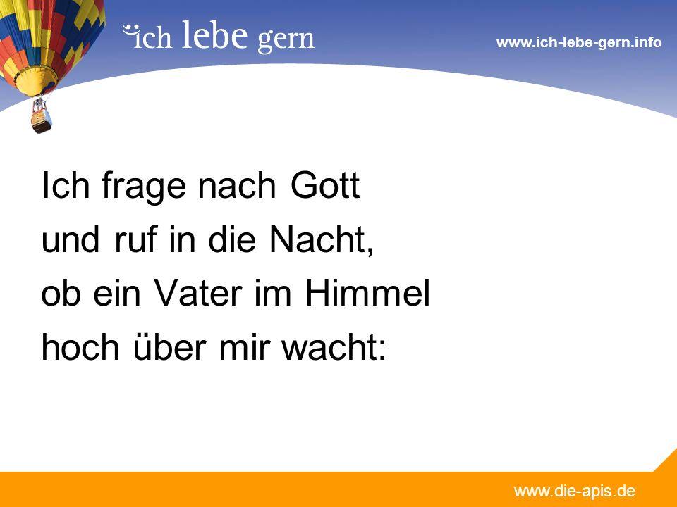 www.die-apis.de www.ich-lebe-gern.info Ich frage nach Gott und ruf in die Nacht, ob ein Vater im Himmel hoch über mir wacht: