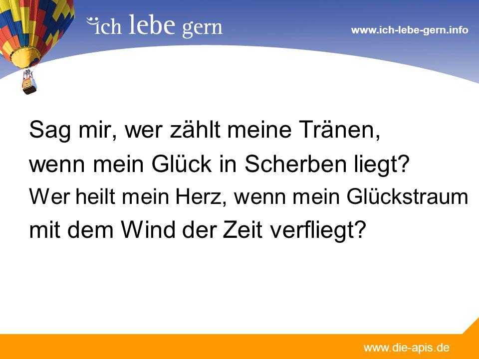 www.die-apis.de www.ich-lebe-gern.info Sag mir, wer zählt meine Tränen, wenn mein Glück in Scherben liegt? Wer heilt mein Herz, wenn mein Glückstraum