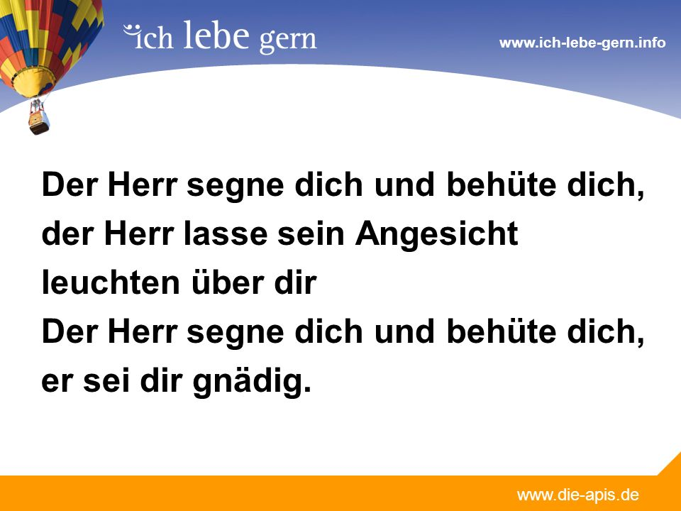 www.die-apis.de www.ich-lebe-gern.info Der Herr segne dich und behüte dich, der Herr lasse sein Angesicht leuchten über dir Der Herr segne dich und behüte dich, er sei dir gnädig.