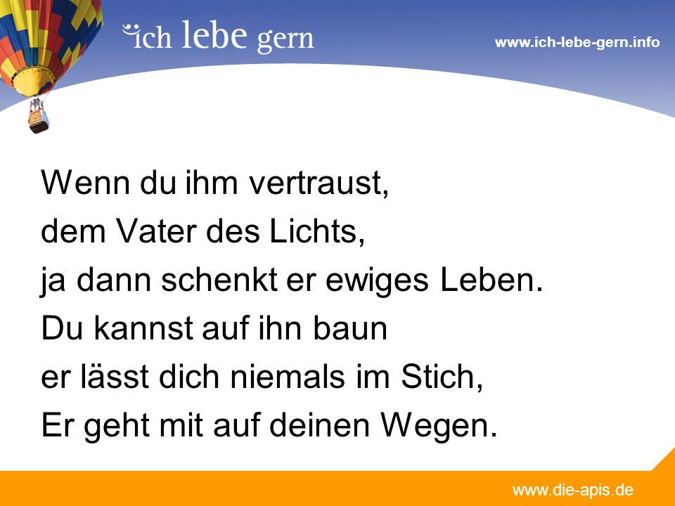 www.die-apis.de www.ich-lebe-gern.info Wenn du ihm vertraust, dem Vater des Lichts, ja dann schenkt er ewiges Leben.