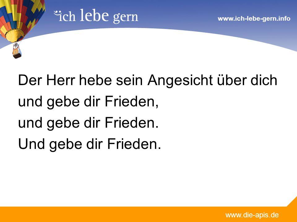 www.die-apis.de www.ich-lebe-gern.info Der Herr hebe sein Angesicht über dich und gebe dir Frieden, und gebe dir Frieden.