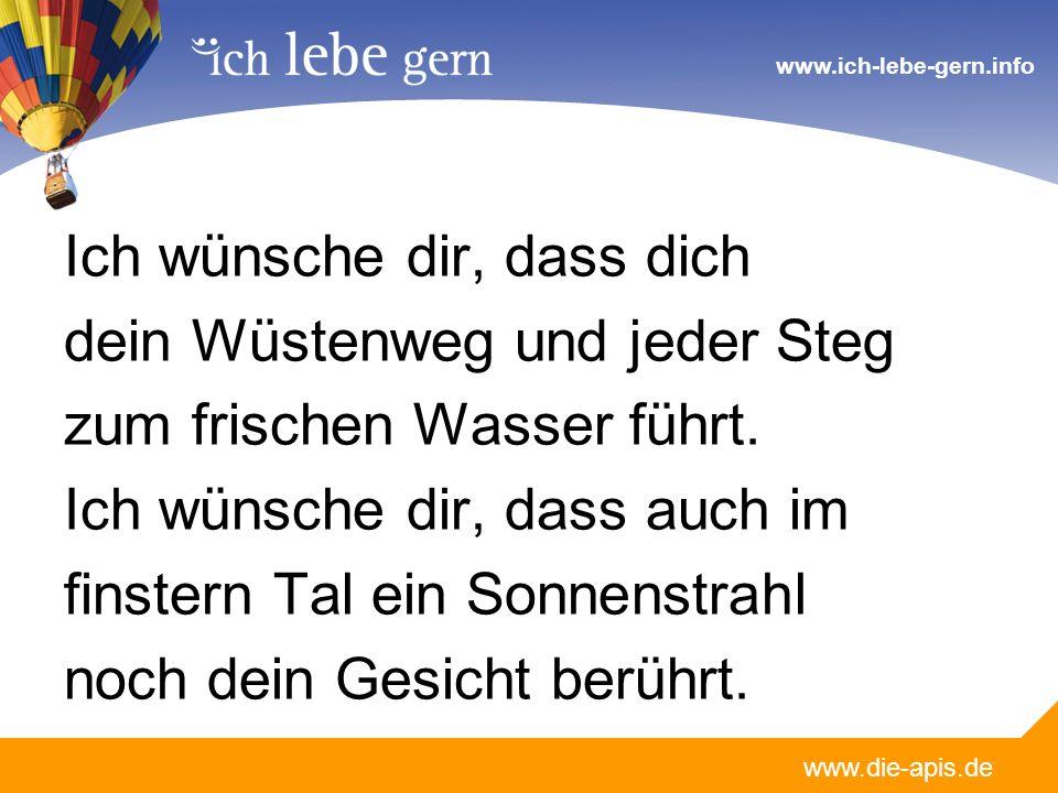 www.die-apis.de www.ich-lebe-gern.info Ich wünsche dir, dass dich dein Wüstenweg und jeder Steg zum frischen Wasser führt.