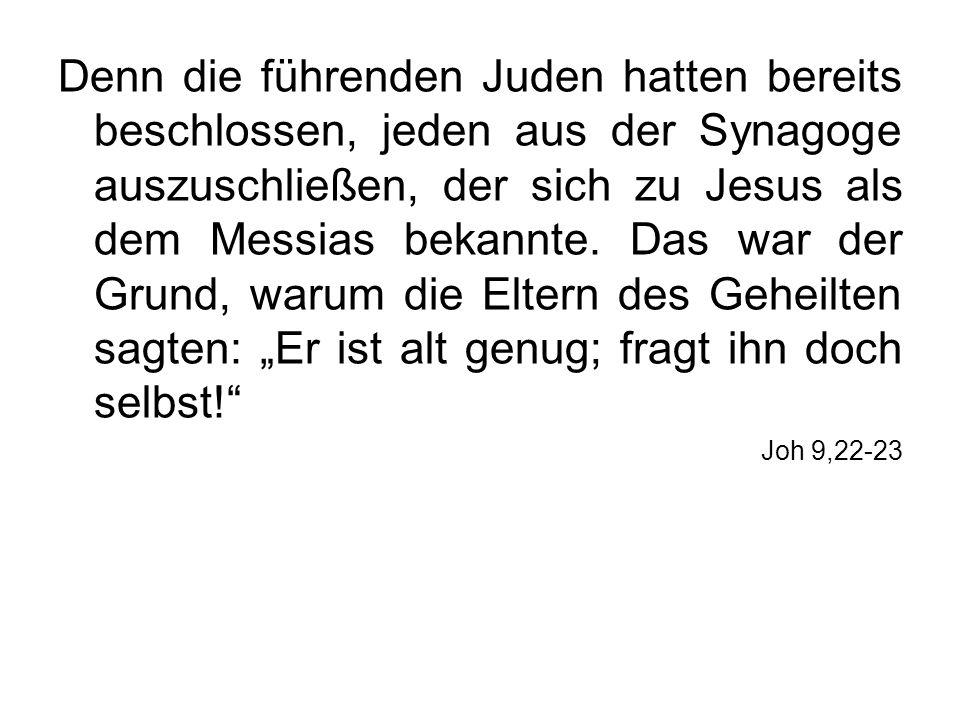 Denn die führenden Juden hatten bereits beschlossen, jeden aus der Synagoge auszuschließen, der sich zu Jesus als dem Messias bekannte. Das war der Gr
