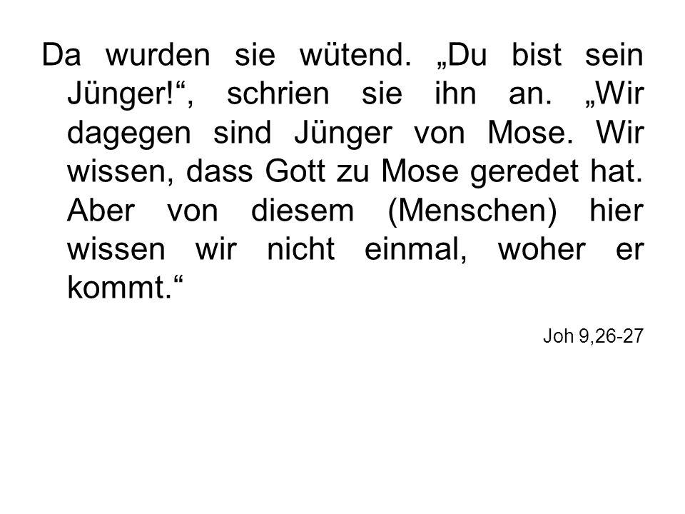 Da wurden sie wütend. Du bist sein Jünger!, schrien sie ihn an. Wir dagegen sind Jünger von Mose. Wir wissen, dass Gott zu Mose geredet hat. Aber von