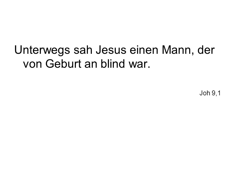 Unterwegs sah Jesus einen Mann, der von Geburt an blind war. Joh 9,1