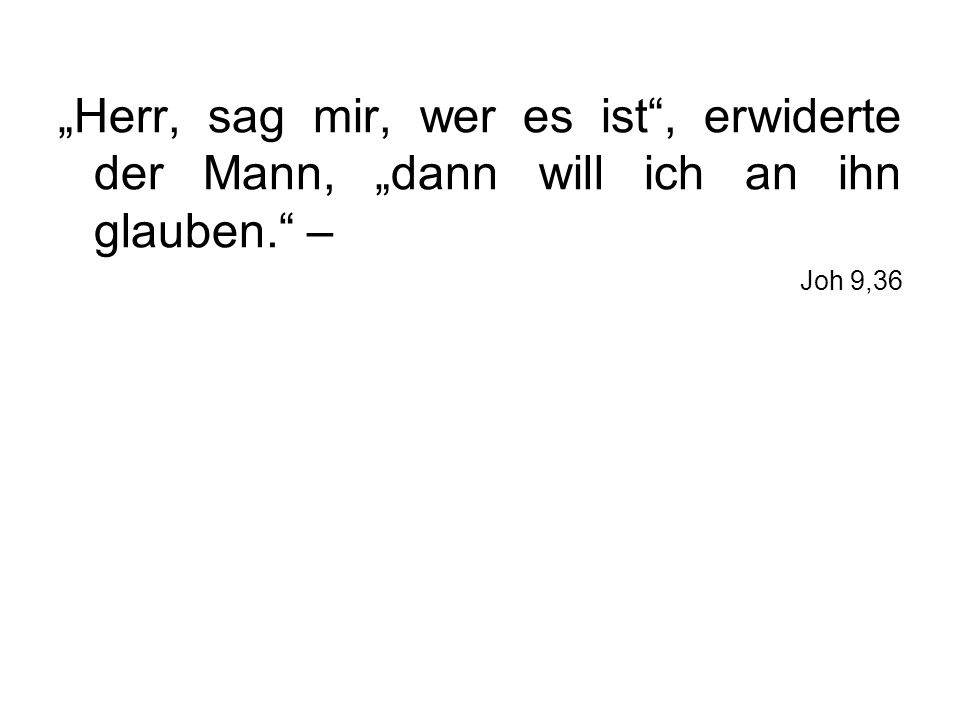 Herr, sag mir, wer es ist, erwiderte der Mann, dann will ich an ihn glauben. – Joh 9,36