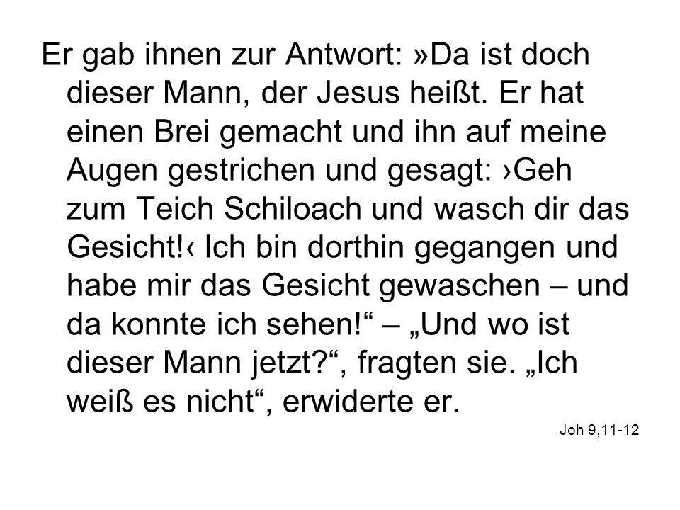 Er gab ihnen zur Antwort: »Da ist doch dieser Mann, der Jesus heißt. Er hat einen Brei gemacht und ihn auf meine Augen gestrichen und gesagt: Geh zum