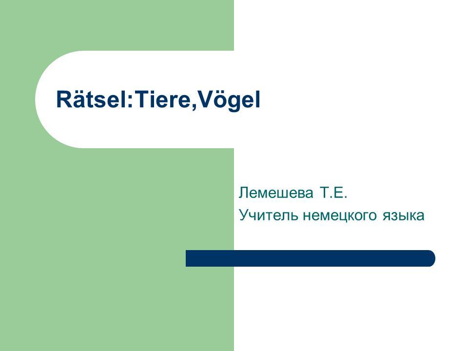 Rätsel:Tiere,Vögel Лемешева Т.Е. Учитель немецкого языка